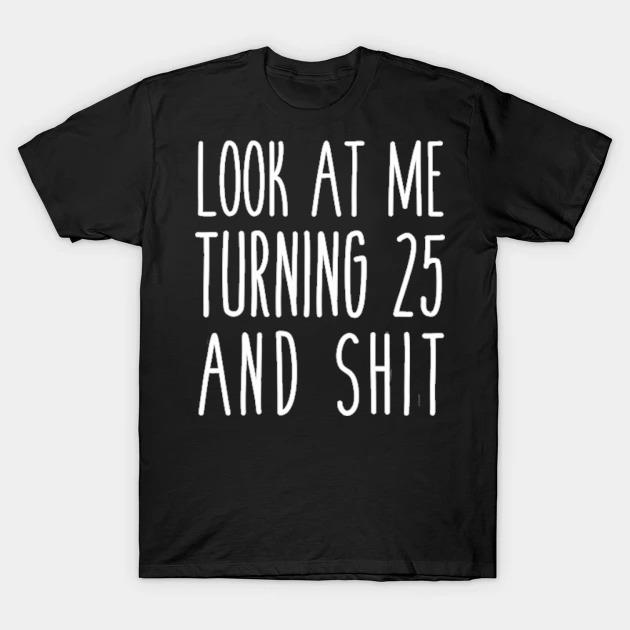 Look at me turning 25 and shit funny 25th birthday shirt